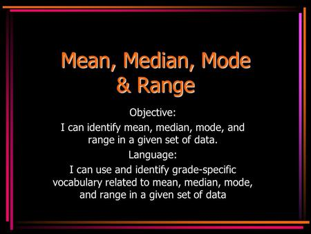Mean, Median, Mode & Range Objective: I can identify mean, median, mode, and range in a given set of data. Language: I can use and identify grade-specific.