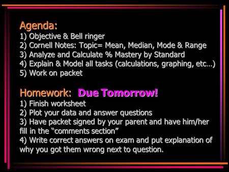 Agenda: 1) Objective & Bell ringer 2) Cornell Notes: Topic= Mean, Median, Mode & Range 3) Analyze and Calculate % Mastery by Standard 4) Explain & Model.