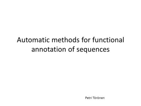 Automatic methods for functional annotation of sequences Petri Törönen.