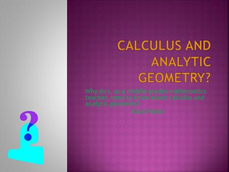 Why do I, as a middle grades mathematics teacher, need to know about calculus and analytic geometry? Kara Fisher.