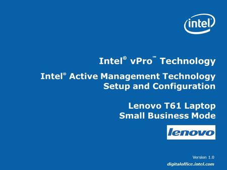 Version 1.0 digitaloffice.intel.com Intel ® vPro ™ Technology Intel ® Active Management Technology Setup and Configuration Lenovo T61 Laptop Small Business.