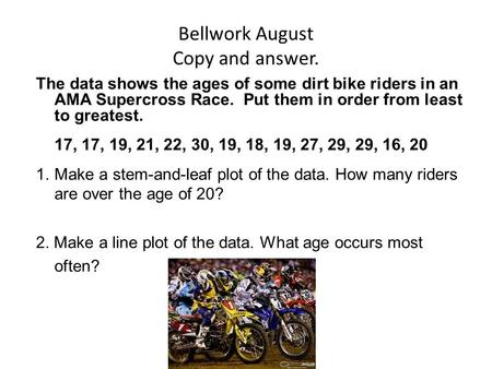 Bellwork August Copy and answer. The data shows the ages of some dirt bike riders in an AMA Supercross Race. Put them in order from least to greatest.