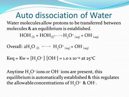 Auto dissociation of Water Water molecules allow protons to be transferred between molecules & an equilibrium is established. HOH (l) + HOH (l) H 3 O +