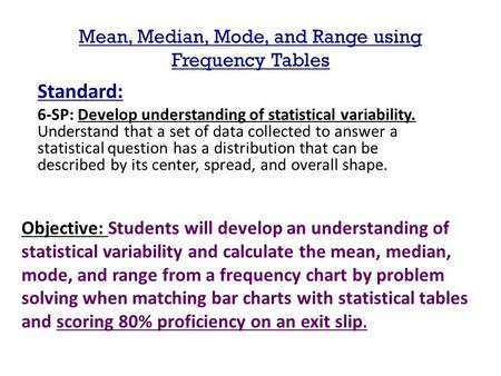 Mean, Median, Mode, and Range using Frequency Tables Standard: 6-SP: Develop understanding of statistical variability. Understand that a set of data collected.