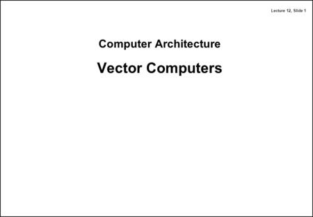 Lecture 12, Slide 1 Computer Architecture Vector Computers.