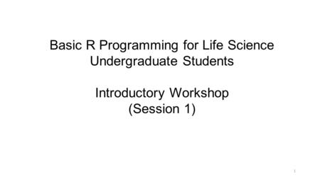 Basic R Programming for Life Science Undergraduate Students Introductory Workshop (Session 1) 1.