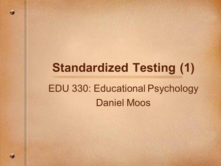 Standardized Testing (1) EDU 330: Educational Psychology Daniel Moos.