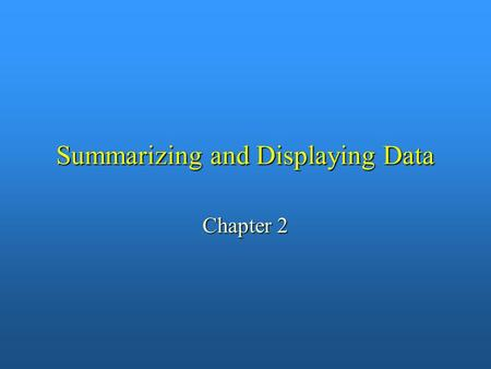 Summarizing and Displaying Data Chapter 2. Goals for Chapter 2 n To illustrate: – – A summary of numerical data is more easily comprehended than the list.