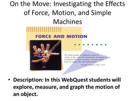 On the Move: Investigating the Effects of Force, Motion, and Simple Machines Description: In this WebQuest students will explore, measure, and graph the.