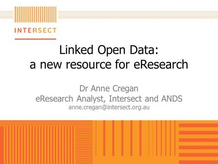 Linked Open Data: a new resource for eResearch Dr Anne Cregan eResearch Analyst, Intersect and ANDS
