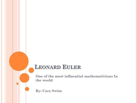 L EONARD E ULER One of the most influential mathematicians In the world By: Cory Swim.