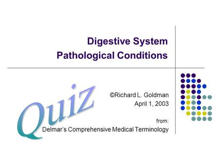 Digestive System Pathological Conditions ©Richard L. Goldman April 1, 2003 from: Delmar's Comprehensive Medical Terminology.