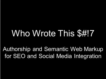 Who Wrote This $#!7 Authorship and Semantic Web Markup for SEO and Social Media Integration.
