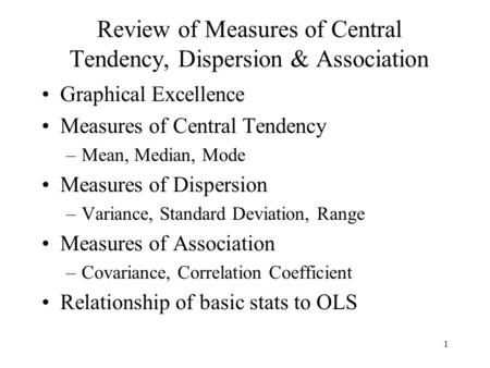 1 Review of Measures of Central Tendency, Dispersion & Association Graphical Excellence Measures of Central Tendency –Mean, Median, Mode Measures of Dispersion.