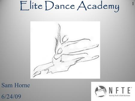Sam Horne 6/24/09 Elite Dance Academy 1. My business idea is to own my own dance studio, I chose this because I have been dancing for the past twelve.