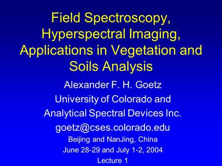 Field Spectroscopy, Hyperspectral Imaging, Applications in Vegetation and Soils Analysis Alexander F. H. Goetz University of Colorado and Analytical Spectral.
