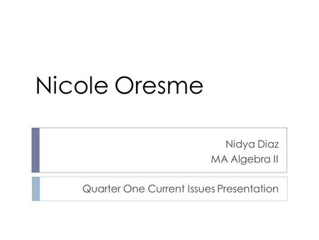 Nidya Diaz MA Algebra II Quarter One Current Issues Presentation Nicole Oresme.