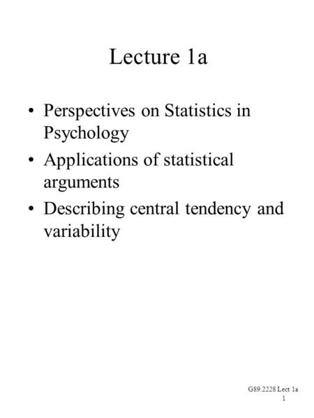 1 G89.2228 Lect 1a Lecture 1a Perspectives on Statistics in Psychology Applications of statistical arguments Describing central tendency and variability.