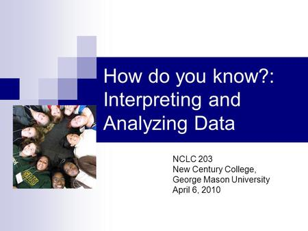 How do you know?: Interpreting and Analyzing Data NCLC 203 New Century College, George Mason University April 6, 2010.