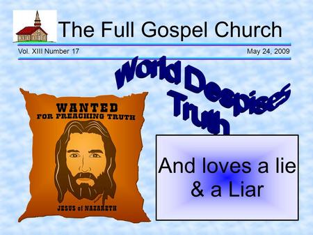 The Full Gospel Church Vol. XIII Number 17 May 24, 2009 And loves a lie & a Liar.