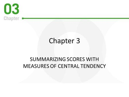 Chapter 3 SUMMARIZING SCORES WITH MEASURES OF CENTRAL TENDENCY.