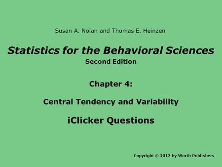 Statistics for the Behavioral Sciences Second Edition Chapter 4: Central Tendency and Variability iClicker Questions Copyright © 2012 by Worth Publishers.