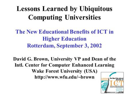 Lessons Learned by Ubiquitous Computing Universities The New Educational Benefits of ICT in Higher Education Rotterdam, September 3, 2002 David G. Brown,