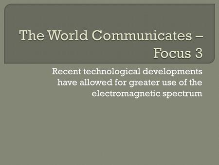 Recent technological developments have allowed for greater use of the electromagnetic spectrum.