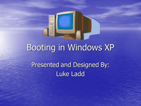 Booting in Windows XP Presented and Designed By: Luke Ladd.