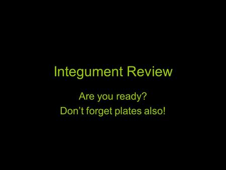 Integument Review Are you ready? Don't forget plates also!