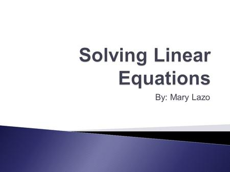 By: Mary Lazo.  Linear equations can be solved: ◦ Algebraically ◦ Graphically  Method 1- graph one equation and identify x- intercept.  Method 2- graph.