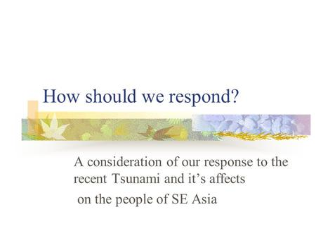 How should we respond? A consideration of our response to the recent Tsunami and it's affects on the people of SE Asia.