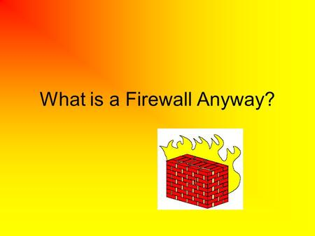 What is a Firewall Anyway?. What is a firewall? A firewall is a network security device positioned between two different networks, usually between an.