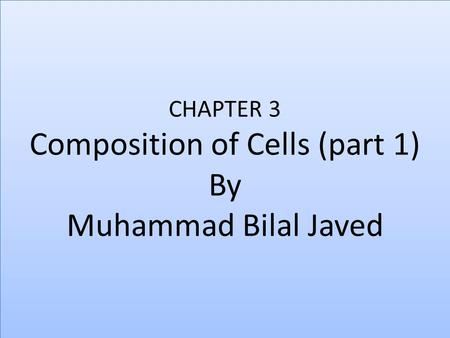 CHAPTER 3 Composition of Cells (part 1) By Muhammad Bilal Javed.