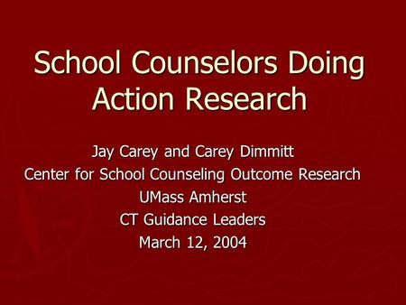 School Counselors Doing Action Research Jay Carey and Carey Dimmitt Center for School Counseling Outcome Research UMass Amherst CT Guidance Leaders March.