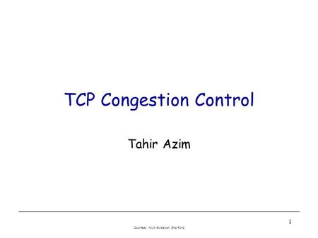 Courtesy: Nick McKeown, Stanford 1 TCP Congestion Control Tahir Azim.