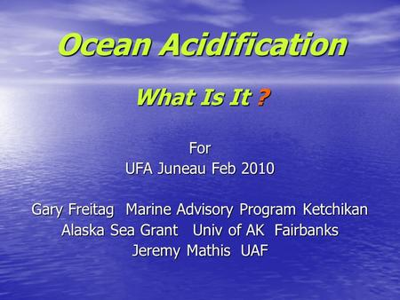Ocean Acidification What Is It ? For UFA Juneau Feb 2010 Gary Freitag Marine Advisory Program Ketchikan Alaska Sea Grant Univ of AK Fairbanks Jeremy Mathis.