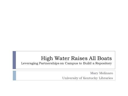 High Water Raises All Boats Leveraging Partnerships on Campus to Build a Repository Mary Molinaro University of Kentucky Libraries.