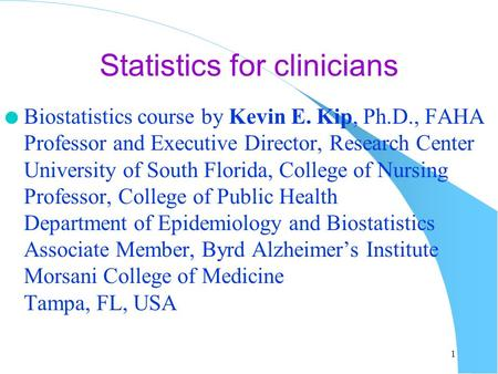 Statistics for clinicians l Biostatistics course by Kevin E. Kip, Ph.D., FAHA Professor and Executive Director, Research Center University of South Florida,