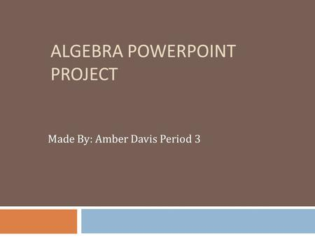 ALGEBRA POWERPOINT PROJECT Made By: Amber Davis Period 3.