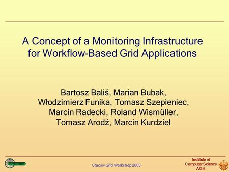 Cracow Grid Workshop 2003 Institute of Computer Science AGH A Concept of a Monitoring Infrastructure for Workflow-Based Grid Applications Bartosz Baliś,