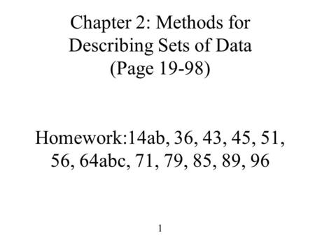 1 Chapter 2: Methods for Describing <strong>Sets</strong> of Data (Page 19-98) Homework:14ab, 36, 43, 45, 51, 56, 64abc, 71, 79, 85, 89, 96.