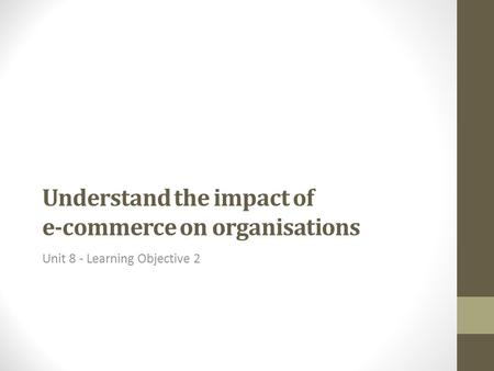 Understand the impact of e-commerce on organisations Unit 8 - Learning Objective 2.