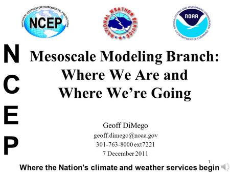 1 Mesoscale Modeling Branch: Where We Are and Where We're Going Geoff DiMego 301-763-8000 ext7221 7 December 2011 NCEPNCEP Where.