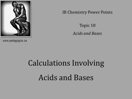 Calculations Involving Acids and Bases IB Chemistry Power Points Topic 18 Acids and Bases www.pedagogics.ca.