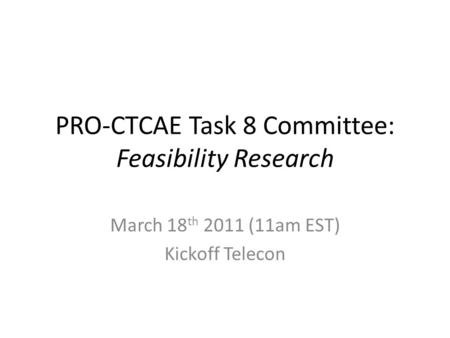 PRO-CTCAE Task 8 Committee: Feasibility Research March 18 th 2011 (11am EST) Kickoff Telecon.