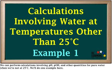We can perform calculations involving pH, pOH, and other quantities for pure water when we're not at 25°C. We'll do one example here. Calculations Involving.