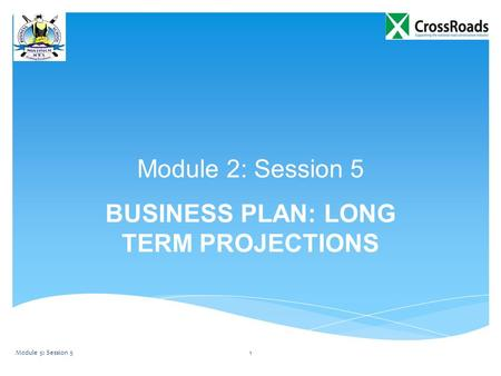 Module 2: Session 5 BUSINESS PLAN: LONG TERM PROJECTIONS Module 5: Session 51.