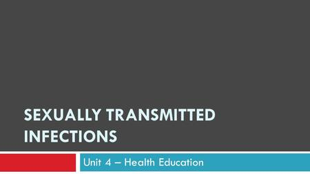 SEXUALLY TRANSMITTED INFECTIONS Unit 4 – Health Education.