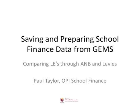 Saving and Preparing School Finance Data from GEMS Comparing LE's through ANB and Levies Paul Taylor, OPI School Finance.